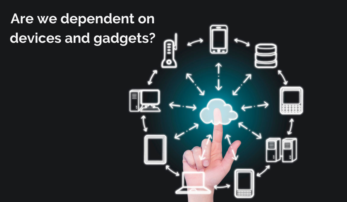 are we dependent on devices and gadgets